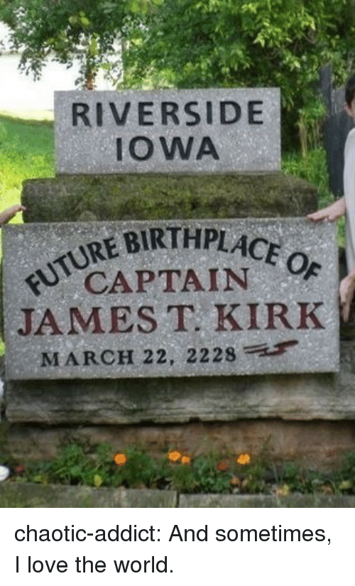 Love, Target, and Tumblr: RIVERSIDE  IOWA  REBIRTHPLACE  CAPTAIN  JAMES T KIRK  MARCH 22, 2228 chaotic-addict:  And sometimes, I love the world.