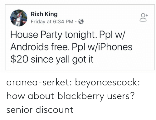 iphones: Rixh King  Friday at 6:34 PM  O+  House Party tonight. Ppl w/  Androids free. Ppl w/iPhones  $20 since yall got it aranea-serket: beyoncescock: how about blackberry users? senior discount