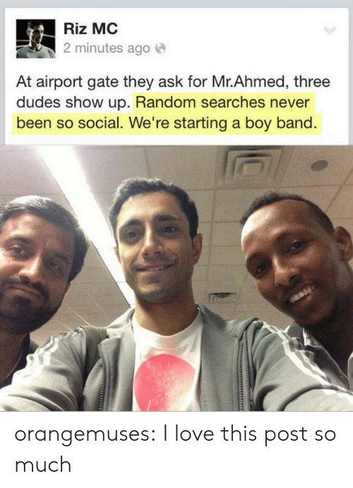Love, Target, and Tumblr: Riz MC  2 minutes ago e  At airport gate they ask for Mr.Ahmed, three  dudes show up. Random searches never  been so social. We're starting a boy band orangemuses:  I love this post so much