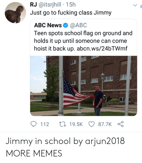Abc, Dank, and Fucking: RJ @itsrijhill 15h  Just go to fucking class Jimmy  ABC News@ABO  Teen spots school flag on ground and  holds it up until someone can come  hoist it back up. abcn.ws/24bTWmf  112 t 19.5K 87.7K Jimmy in school by arjun2018 MORE MEMES
