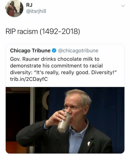 "Chicago, Racism, and Chocolate: RJ  @itsrjhill  RIP racism (1492-2018)  Chicago Tribune @chicagotribune  Gov. Rauner drinks chocolate milk to  demonstrate his commitment to racial  diversity: ""It's really, really good. Diversity!""  trib.in/2CDayfC"