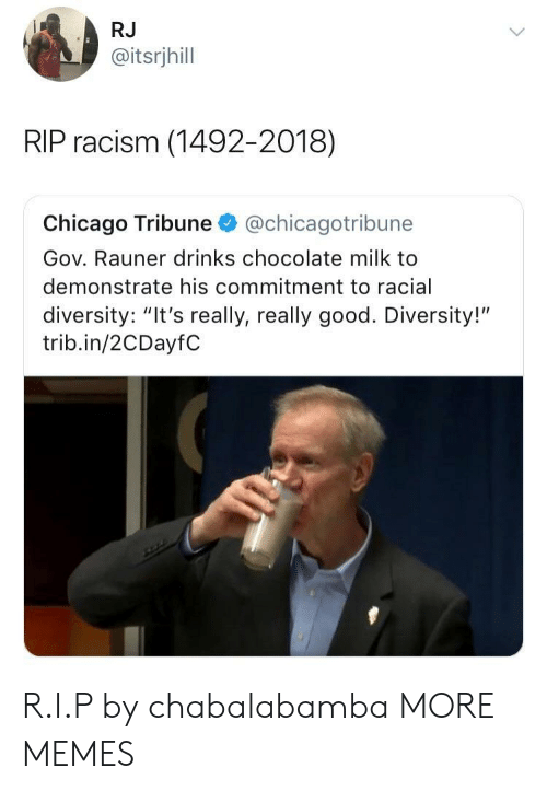 """Goodly: RJ  @itsrjhill  RIP racism (1492-2018)  Chicago Tribune@chicagotribune  Gov. Rauner drinks chocolate milk to  demonstrate his commitment to racial  diversity: """"It's really, really good. Diversity!""""  trib.in/2CDayfC R.I.P by chabalabamba MORE MEMES"""