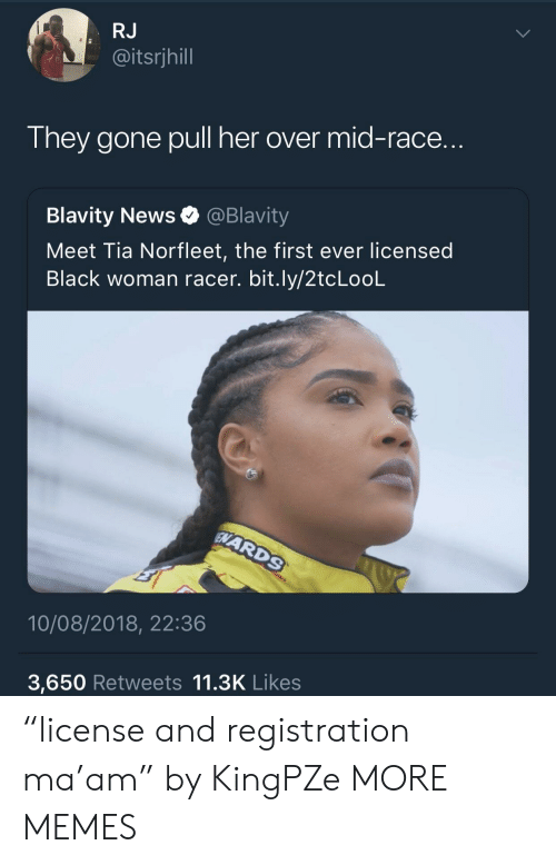 "Dank, Memes, and News: RJ  @itsrjhill  They gone pull her over mid-race.  Blavity News @Blavity  Meet Tia Norfleet, the first ever licensed  Black woman racer. bit.ly/2tcLooL  10/08/2018, 22:36  3,650 Retweets 11.3K Likes ""license and registration ma'am"" by KingPZe MORE MEMES"