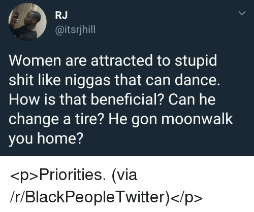 Blackpeopletwitter, Shit, and Home: RJ  @itsrjhill  Women are attracted to stupid  shit like niggas that can dance.  How is that beneficial? Can he  change a tire? He gon moonwalk  you home? <p>Priorities. (via /r/BlackPeopleTwitter)</p>