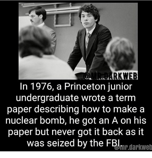 Memes, How To, and Never: RKWEB  In 1976, a Princeton junior  undergraduate wrote a term  paper describing how to make a  nuclear bomb, he got an A on his  paper but never got it back as it  was seized by the FBlmr sakh  mr.darkweb