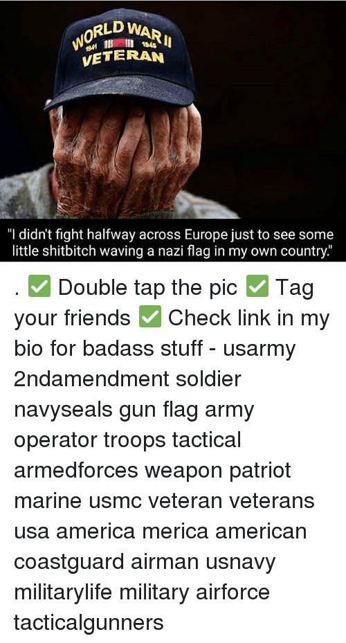 "America, Friends, and Memes: RLD WAR  0  194s  VETERAN  ""I didn't fight halfway across Europe just to see some  little shitbitch waving a nazi flag in my own country."" . ✅ Double tap the pic ✅ Tag your friends ✅ Check link in my bio for badass stuff - usarmy 2ndamendment soldier navyseals gun flag army operator troops tactical armedforces weapon patriot marine usmc veteran veterans usa america merica american coastguard airman usnavy militarylife military airforce tacticalgunners"