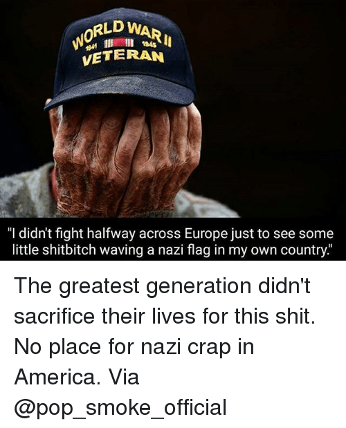 "America, Memes, and Pop: RLD WARI  0  l 184s  VETERAN  ""I didn't fight halfway across Europe just to see some  little shitbitch waving a nazi flag in my own country The greatest generation didn't sacrifice their lives for this shit. No place for nazi crap in America. Via @pop_smoke_official"