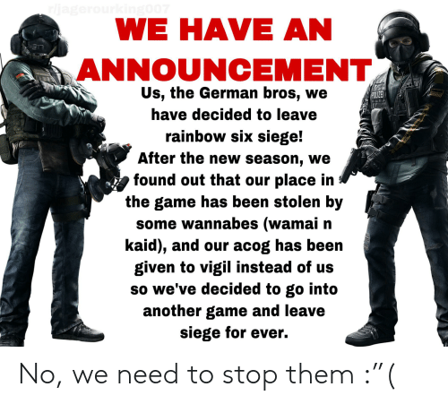 "The Game, Game, and Rainbow: rljagerourking007  WE HAVE AN  ANNOUNCEMENT  Us, the German bros, we  POLIZE  have decided to leave  rainbow six siege!  After the new season, we  found out that our place in  the game has been stolen by  some wannabes (wamai n  kaid), and our acog has been  given to vigil instead of us  so we've decided to go into  another game and leave  siege for ever. No, we need to stop them :""("