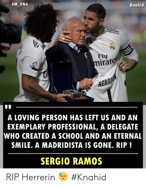Memes, School, and Smile: RM DNA  Knahid  FIV  irat  0  HBRRA  A LOVING PERSON HAS LEFT US AND AN  EXEMPLARY PROFESSIONAL, A DELEGATE  WHO CREATED A SCHOOL AND AN ETERNAL  SMILE. A MADRIDISTA IS GONE. RIP!  SERGIO RAMOS RIP Herrerin 😓  #Knahid