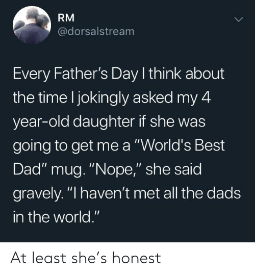 """fathers day: RM  @dorsalstream  Every Father's Day I think about  the time l jokingly asked my 4  year-old daughter if she was  going to get me a """"World's Best  Dad"""" mug. """"Nope,"""" she said  gravely. """"I haven't met all the dads  in the world."""" At least she's honest"""