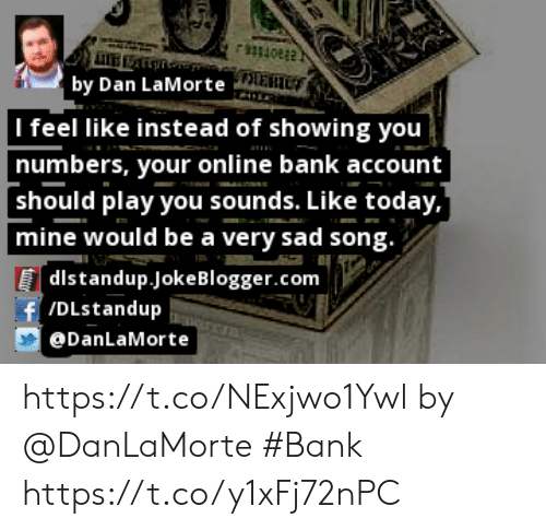 Memes, Bank, and Blogger: rmioe  by Dan LaMorte   I feel like instead of showing you  numbers, your online bank account  should play you sounds. Like today,  mine would be a very sad song.  [dlstandup.Joke Blogger.com  f/DLstandup  DanLaMorte https://t.co/NExjwo1Ywl by @DanLaMorte #Bank https://t.co/y1xFj72nPC