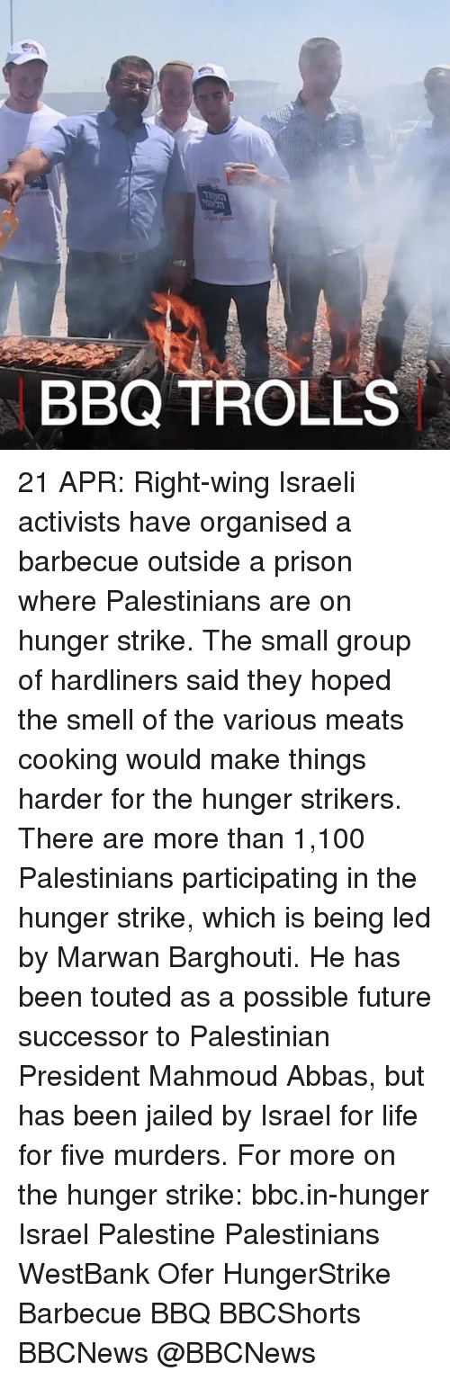 Anaconda, Future, and Life: rn yoon  BBQ TROLLS 21 APR: Right-wing Israeli activists have organised a barbecue outside a prison where Palestinians are on hunger strike. The small group of hardliners said they hoped the smell of the various meats cooking would make things harder for the hunger strikers. There are more than 1,100 Palestinians participating in the hunger strike, which is being led by Marwan Barghouti. He has been touted as a possible future successor to Palestinian President Mahmoud Abbas, but has been jailed by Israel for life for five murders. For more on the hunger strike: bbc.in-hunger Israel Palestine Palestinians WestBank Ofer HungerStrike Barbecue BBQ BBCShorts BBCNews @BBCNews