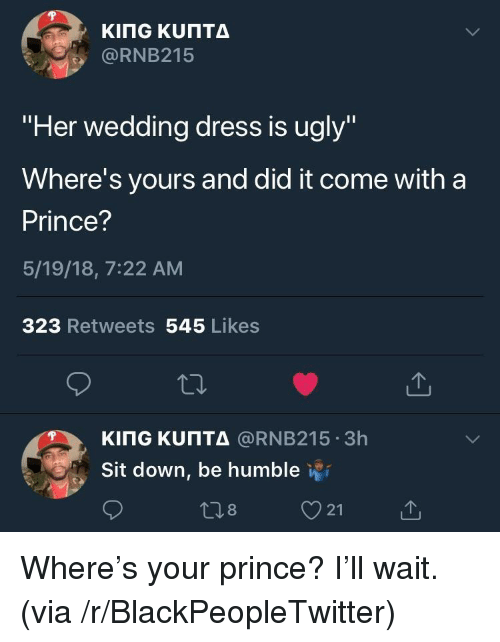 "Blackpeopletwitter, Prince, and Ugly: @RNB215  ""Her wedding dress is ugly""  Where's yours and did it come with a  Prince?  5/19/18, 7:22 AM  323 Retweets 545 Likes  KITG ΚυΠΤΔ @RNB215-3h  Sit down, be humble i  21 <p>Where's your prince? I'll wait. (via /r/BlackPeopleTwitter)</p>"