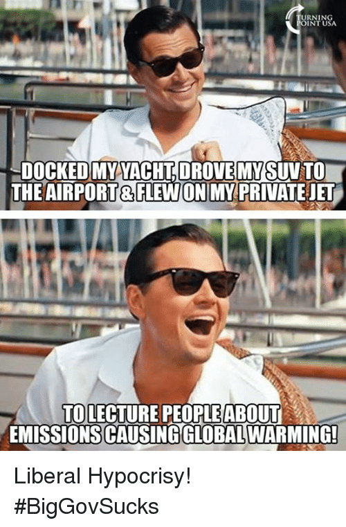 Global Warming, Memes, and Hypocrisy: RNIN  INT USA  DOCKED MY YACHT DROVE MYSUV TO  THE AIRPORT&FLEWON MY PRIVATEJET  TO LECTURE PEOPLEABOUT  EMISSIONS CAUSING GLOBAL WARMING! Liberal Hypocrisy! #BigGovSucks