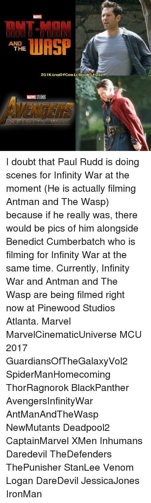 Memes, Daredevil, and Antman: RNT-MAN  WASP  AND  THE  IG IKingofComicBookStgle  MARVEL STUDIOS I doubt that Paul Rudd is doing scenes for Infinity War at the moment (He is actually filming Antman and The Wasp) because if he really was, there would be pics of him alongside Benedict Cumberbatch who is filming for Infinity War at the same time. Currently, Infinity War and Antman and The Wasp are being filmed right now at Pinewood Studios Atlanta. Marvel MarvelCinematicUniverse MCU 2017 GuardiansOfTheGalaxyVol2 SpiderManHomecoming ThorRagnorok BlackPanther AvengersInfinityWar AntManAndTheWasp NewMutants Deadpool2 CaptainMarvel XMen Inhumans Daredevil TheDefenders ThePunisher StanLee Venom Logan DareDevil JessicaJones IronMan