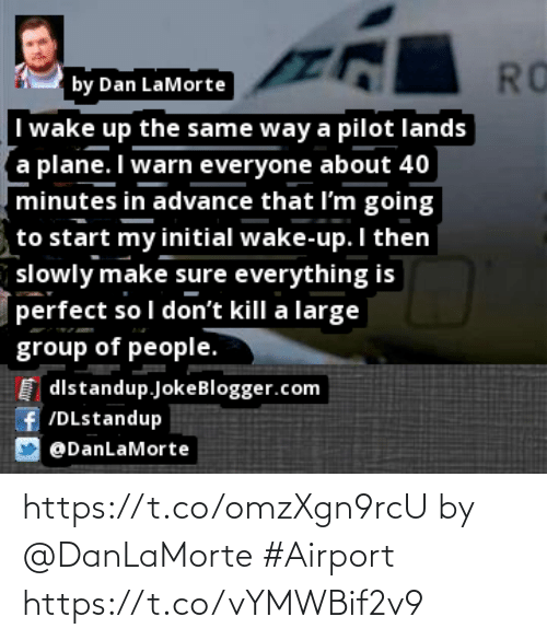 Memes, 🤖, and Com: RO  I wake up the same way a pilot lands  a plane. I warn everyone about 40  minutes in advance that l'm going  by Dan LaMorte  to start my initial wake-up. I then  slowly make sure everything is  perfect so I don't kill a large  group of people.  I dlstandup.JokeBlogger.com  f/DLstandup  @DanLaMorte https://t.co/omzXgn9rcU by @DanLaMorte #Airport https://t.co/vYMWBif2v9