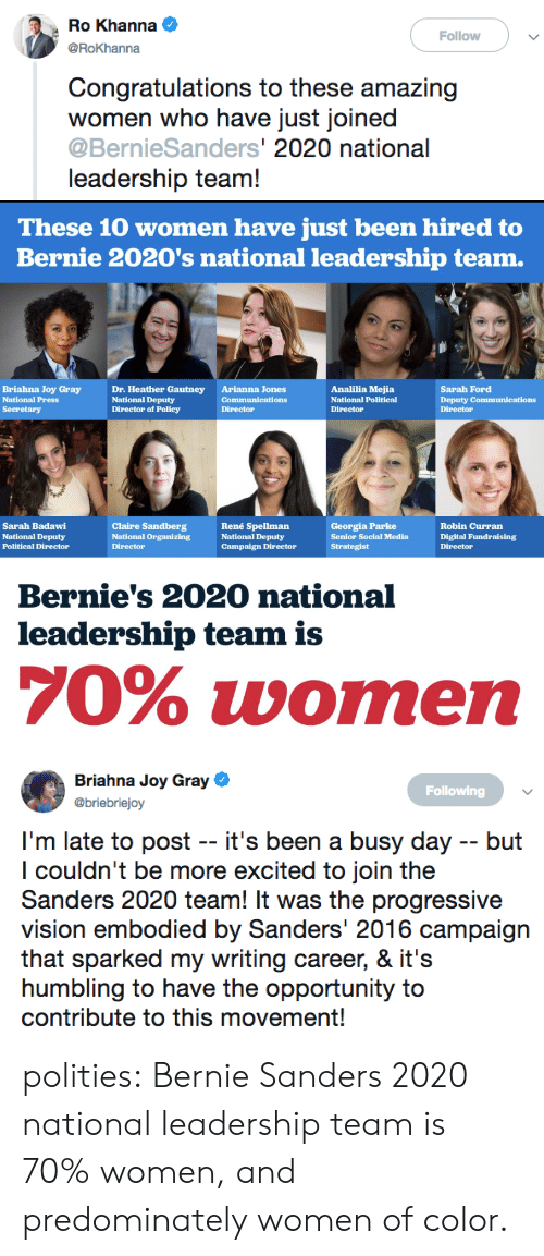 Bernie Sanders, Social Media, and Tumblr: Ro Khanna  @RoKhanna  Follow  Congratulations to these amazing  women who have just joined  @BernieSanders' 2020 national  leadership team!   These 10 women have just been hired to  Bernie 2020's national leadership team.  Briahna Joy Gray  National Press  Dr. Heather Gautney  National Deputy  Director of Policy  Arianna Jones  Communications  Director  Analilia Mejia  National Political  Director  Sarah Ford  Deputy Communications  Director  Sarah Badawi  National Deputy  Political Director  Claire Sandberg  National Organizing  Director  René Spellman  National Deputy  Campaign Director  Georgia Parke  Senior Social Media  Strategist  Robin Curran  Digital Fundraising  Direotor  Bernie's 2020 national  leadership team is  70% women   Briahna Joy Gray  Esbriclaj  Following  I'm late to post -- it's been a busy day -- but  l couldn't be more excited to join the  Sanders 2020 team! It was the progressive  vision embodied by Sanders' 2016 campaign  that sparked my writing career, & it':s  humbling to have the opportunity to  contribute to this movement! polities:  Bernie Sanders 2020 national leadership team is 70% women, and predominately women of color.