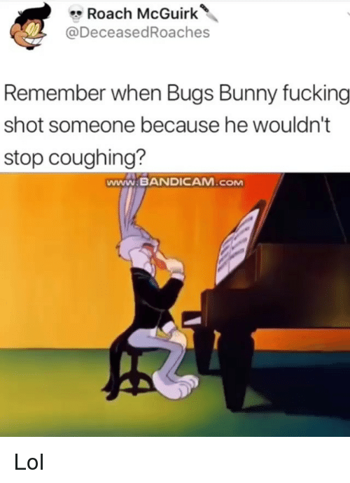 Bugs Bunny, Lol, and Memes: Roach McGuirk  @DeceasedRoaches  Remember when Bugs Bunny Tucking  shot someone because he wouldn't  stop coughing?  www.BANDICAM ,сом Lol