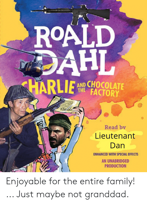 Family, Chocolate, and History: ROALD  DAHL  HARLIE  AND CHOCOLATE  THE FACTORY  Read by  Lieutenant  Dan  ENHANCED WITH SPECIAL EFFECTS  AN UNABRIDGED  PRODUCTION Enjoyable for the entire family! ... Just maybe not granddad.