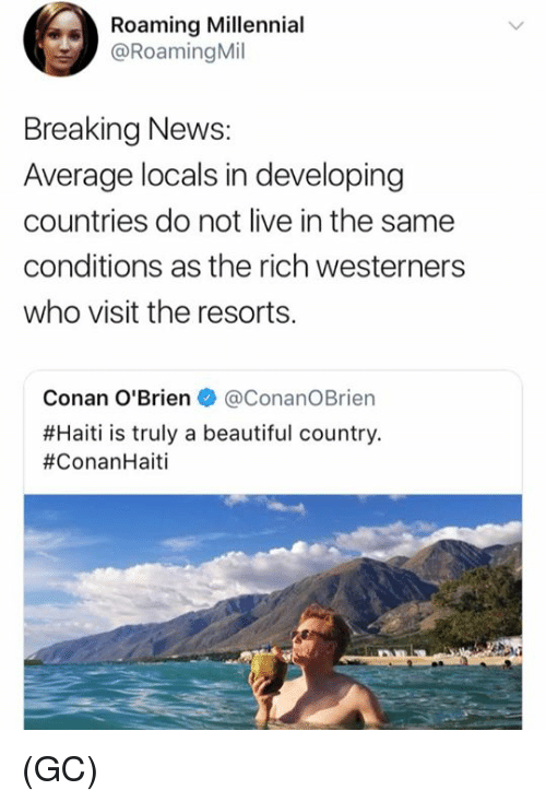 Beautiful, Memes, and News: Roaming Millennial  @Roaming Mil  Breaking News:  Average locals in developing  countries do not live in the same  conditions as the rich westerners  who visit the resorts.  Conan O'Brien + @Conan。Brien  #Haiti is truly a beautiful country  (GC)