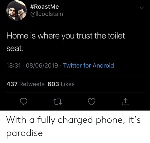 Paradise:  #RoastMe  @llcoolstain  Home is where you trust the toilet  seat.  18:31 08/06/2019 Twitter for Android  437 Retweets 603 Likes With a fully charged phone, it's paradise