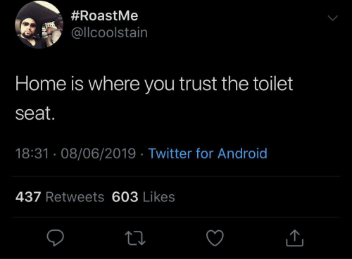 Android, Twitter, and Home:  #RoastMe  @llcoolstain  Home is where you trust the toilet  seat.  18:31 · 08/06/2019 · Twitter for Android  437 Retweets 603 Likes