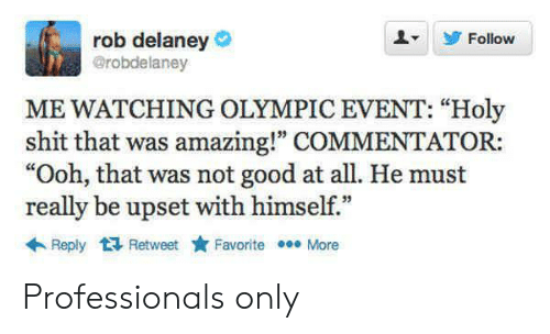 """Commentator: rob delaney  @robdelaney  Follow  ME WATCHING OLYMPIC EVENT: """"Holy  shit that was amazing!"""" COMMENTATOR:  """"Ooh, that was not good at all. He must  really be upset with himself.""""  Reply Retweet  Favorite More Professionals only"""