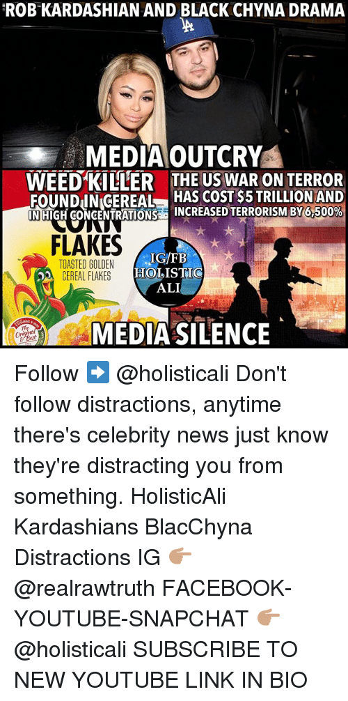 Cereally: ROB KARDASHIAN AND BLACK CHYNA DRAMA  MEDIAOUTCRY  WEED KILLER  THE US WAR ON TERROR  FOUNDIN CEREAL HAS COST $5 TRILLION AND  INIHIGHCONCENTRATIONSad INCREASED TERRORISM BY6 500%  FLAKES  TOASTED GOLDEN  CEREAL FLAKES  HOLISTIC  ALI  MEDIA SILENCE  te  tal  Bert Follow ➡️ @holisticali Don't follow distractions, anytime there's celebrity news just know they're distracting you from something. HolisticAli Kardashians BlacChyna Distractions IG 👉🏽 @realrawtruth FACEBOOK-YOUTUBE-SNAPCHAT 👉🏽 @holisticali SUBSCRIBE TO NEW YOUTUBE LINK IN BIO