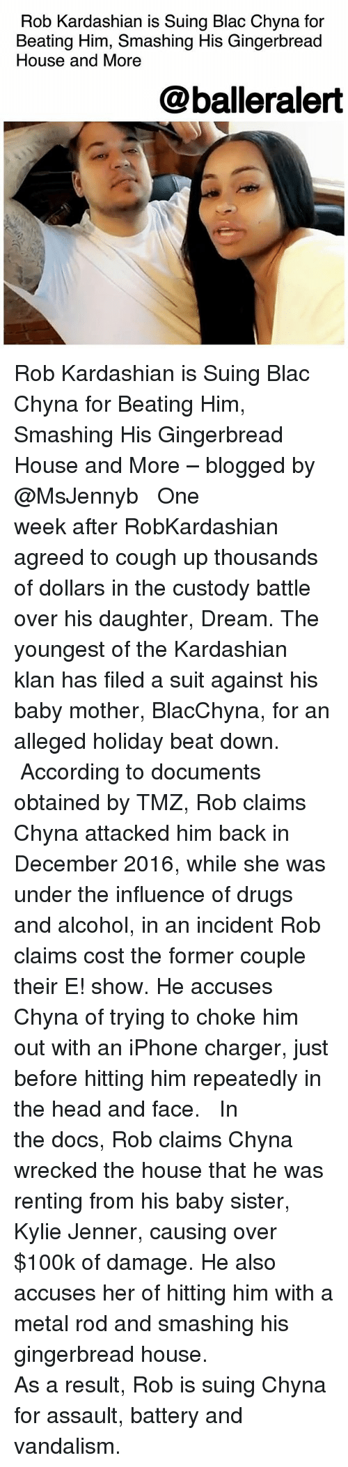 Blac Chyna, Drugs, and Head: Rob Kardashian is Suing Blac Chyna for  Beating Him, Smashing His Gingerbread  House and More  @balleralert Rob Kardashian is Suing Blac Chyna for Beating Him, Smashing His Gingerbread House and More – blogged by @MsJennyb ⠀⠀⠀⠀⠀⠀⠀ ⠀⠀⠀⠀⠀⠀⠀ One week after RobKardashian agreed to cough up thousands of dollars in the custody battle over his daughter, Dream. The youngest of the Kardashian klan has filed a suit against his baby mother, BlacChyna, for an alleged holiday beat down. ⠀⠀⠀⠀⠀⠀⠀ ⠀⠀⠀⠀⠀⠀⠀ According to documents obtained by TMZ, Rob claims Chyna attacked him back in December 2016, while she was under the influence of drugs and alcohol, in an incident Rob claims cost the former couple their E! show. He accuses Chyna of trying to choke him out with an iPhone charger, just before hitting him repeatedly in the head and face. ⠀⠀⠀⠀⠀⠀⠀ ⠀⠀⠀⠀⠀⠀⠀ In the docs, Rob claims Chyna wrecked the house that he was renting from his baby sister, Kylie Jenner, causing over $100k of damage. He also accuses her of hitting him with a metal rod and smashing his gingerbread house. ⠀⠀⠀⠀⠀⠀⠀ ⠀⠀⠀⠀⠀⠀⠀ As a result, Rob is suing Chyna for assault, battery and vandalism.