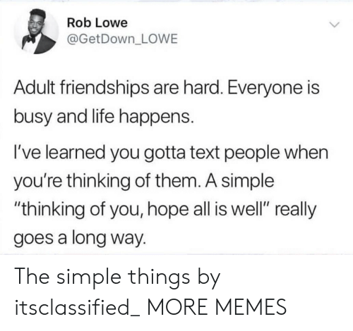 "Dank, Life, and Memes: Rob Lowe  @GetDown_ LOWE  Adult friendships are hard. Everyone is  busy and life happens.  I've learned you gotta text people when  you're thinking of them. A simple  ""thinking of you, hope all is well"" really  goes a long way. The simple things by itsclassified_ MORE MEMES"