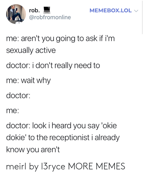 Memebox: rob  MEMEBOX.LOL  @robfromonline  me: aren't you going to ask if i'm  sexually active  doctor: i don't really need to  me: wait why  doctor:  me:  doctor: look i heard you say 'okie  dokie' to the receptionist i already  know you aren't meirl by l3ryce MORE MEMES