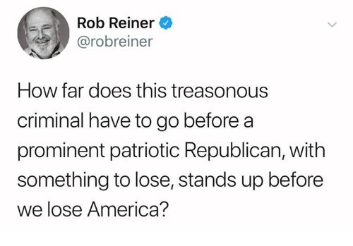 America, How, and Republican: Rob Reiner  @robreiner  How far does this treasonous  criminal have to go before a  prominent patriotic Republican, with  something to lose, stands up before  we lose America?