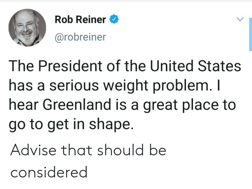 of the united states: Rob Reiner  @robreiner  The President of the United States  has a serious weight problem. I  hear Greenland is a great place to  go to get in shape. Advise that should be considered