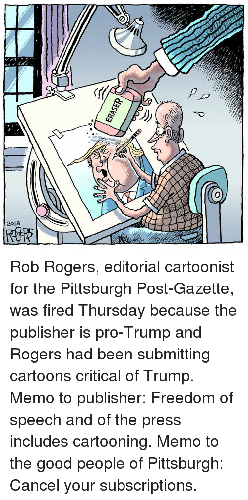 Cartoons, Good, and Pittsburgh: Rob Rogers, editorial cartoonist for the Pittsburgh Post-Gazette, was fired Thursday because the publisher is pro-Trump and Rogers had been submitting cartoons critical of Trump. Memo to publisher: Freedom of speech and of the press includes cartooning. Memo to the good people of Pittsburgh: Cancel your subscriptions.