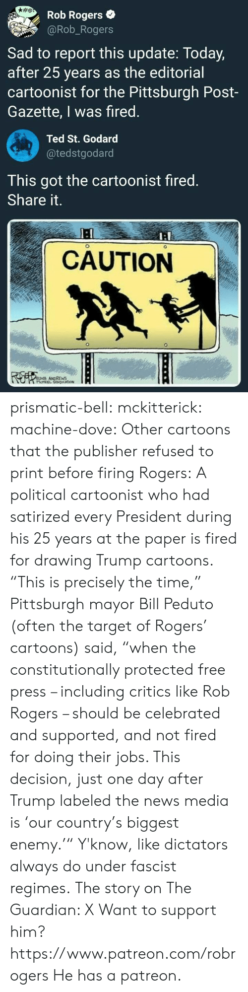 "refused: Rob Rogers  @Rob_Rogers  Sad to report this update: Today,  after 25 years as the editorial  cartoonist for the Pittsburgh Post-  Gazette, I was fired  Ted St. Godard  @tedstgodard  This got the cartoonist fired  Share it.  I:  CAUTION  ANDREWS prismatic-bell: mckitterick:  machine-dove:  Other cartoons that the publisher refused to print before firing Rogers:   A political cartoonist who had satirized every President during his 25 years at the paper is fired for drawing Trump cartoons.  ""This is precisely the time,"" Pittsburgh mayor Bill Peduto (often the target of Rogers' cartoons) said, ""when the constitutionally protected free press – including critics like Rob Rogers – should be celebrated and supported, and not fired for doing their jobs. This decision, just one day after Trump labeled the news media is 'our country's biggest enemy.'"" Y'know, like dictators always do under fascist regimes. The story on The Guardian: X  Want to support him?  https://www.patreon.com/robrogers  He has a patreon."