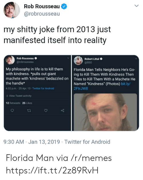 """Android, Florida Man, and Life: Rob Rousseau  @robrousseau  my shitty joke from 2013 just  manifested itself into reality  Robert Littal  @BSO  Rob Rousseau  @robrousseau  Florida Man Tells Neighbors He's Go-  ing to Kill Them With Kindness Then  My philosophy in life is to kill them  with kindness. *pulls out giant  machete with 'kindness' bedazzled on Tries to Kill Them With a Machete He  Named """"Kindness"""" (Photos) bit.ly/  2FtrJW8  the handle*  6:32 p.m. 25 Apr. 13- Twitter for Android  al View Tweet activity  12 Retweets 25 Likes  9:30 AM Jan 13, 2019 Twitter for Android Florida Man via /r/memes https://ift.tt/2z89RvH"""