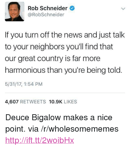 "deuce: Rob Schneider  @RobSchneider  If you turn off the news and just talk  to your neighbors you'll find that  our great country is far more  harmonious than you're being told  5/31/17, 1:54 PM  4,607 RETWEETS 10.9K LIKES <p>Deuce Bigalow makes a nice point. via /r/wholesomememes <a href=""http://ift.tt/2woibHx"">http://ift.tt/2woibHx</a></p>"