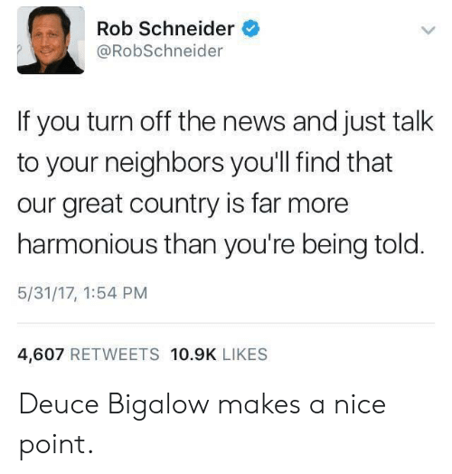 deuce: Rob Schneider  @RobSchneider  If you turn off the news and just talk  to your neighbors you'll find that  our great country is far more  harmonious than you're being told  5/31/17, 1:54 PM  4,607 RETWEETS 10.9K LIKES Deuce Bigalow makes a nice point.