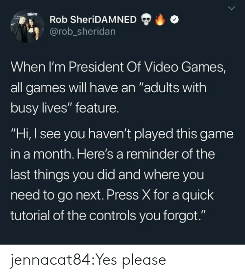 "Target, Tumblr, and Video Games: Rob SheriDAMNED  @rob_sheridan  When I'm President Of Video Games,  all games will have an ""adults with  busy lives"" feature.  ""Hi, I see you haven't played this game  in a month. Here's a reminder of the  last things you did and where you  need to go next. Press X for a quick  tutorial of the controls you forgot."" jennacat84:Yes please"