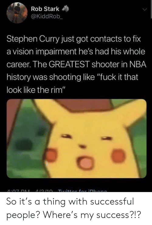 "Stephen Curry: Rob Stark  @KiddRob  Stephen Curry just got contacts to fix  a vision impairment he's had his whole  career. The GREATEST shooter in NBA  history was shooting like ""fuck it that  look like the rim"" So it's a thing with successful people? Where's my success?!?"