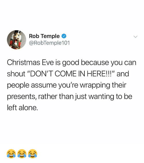 """Being Alone, Christmas, and Memes: Rob Temple  @RobTemple101  Christmas Eve is good because you carn  shout """"DON'T COME IN HERE!!!"""" and  people assume you're wrapping their  presents, rather than just wanting to be  left alone. 😂😂😂"""