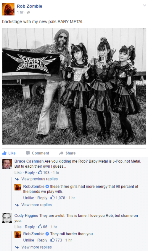 Energy, Girls, and Love: Rob Zombie  İhr.@  backstage with my new pals BABY METAL  Like Commentare  Comment  →Share   Bruce Cashman Are you kidding me Rob? Baby Metal is J-Pop, not Metal.  But to each their own I guess..  Like Reply 103 1 h  View previous replies  Rob Zombiethese three girls had more energy that 90 percent of  the bands we play with.  Unlike Reply 1,078-1 hr  View more replies  Cody Higgins They are awful. This is lame. I love you Rob, but shame on  you  Like Reply 296.1 hr  Rob ZombieThey roll harder than you.  Unlike Reply 773-1 hr  View more replies