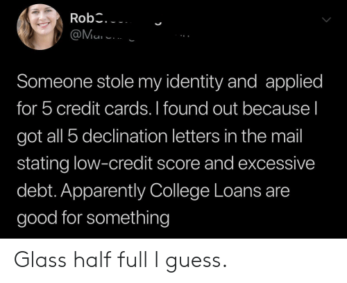Apparently, College, and Credit Cards: Rob3.  @Mu  Someone stole my identity and applied  for 5 credit cards. I found out because I  got all 5 declination letters in the mail  stating low-credit score and excessive  debt. Apparently College Loans are  good for something Glass half full I guess.