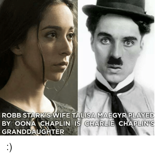 Memes, Robb Stark, and Wife: ROBB STARK S WIFE TALISAMAAEGYR PLAYED  BY OONA CHAPLIN IS CHARLIE CHAPLIN S  GRANDDAUGHTER :)