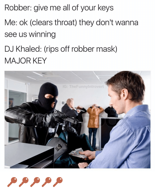major key: Robber: give me all of your keys  Me: ok (clears throat) they don't wanna  See us Winning  DJ Khaled: (rips off robber mask)  MAJOR KEY  IG: TheFunny Introvert 🔑🔑🔑🔑🔑