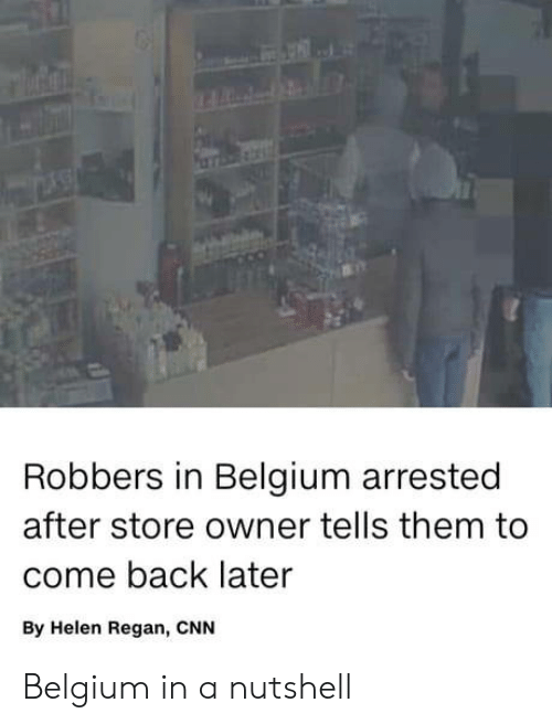 Belgium: Robbers in Belgium arrested  after store owner tells them to  come back later  By Helen Regan, CNN Belgium in a nutshell