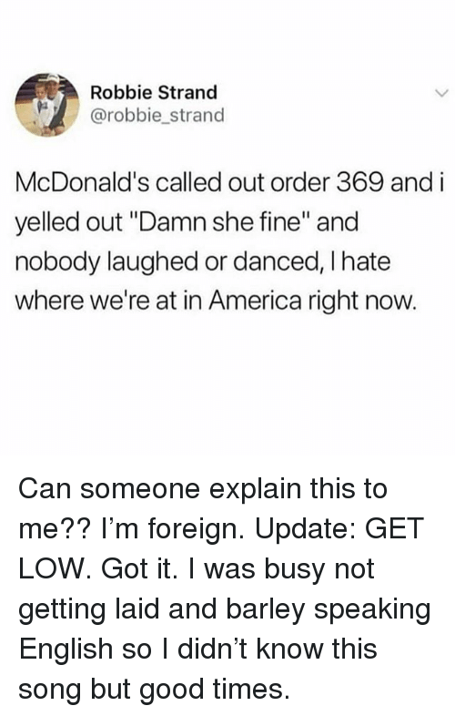 """America, Get Low, and McDonalds: Robbie Strand  @robbie strand  McDonald's called out order 369 and i  yelled out """"Damn she fine"""" and  nobody laughed or danced, I hate  where we're at in America right now. Can someone explain this to me?? I'm foreign. Update: GET LOW. Got it. I was busy not getting laid and barley speaking English so I didn't know this song but good times."""