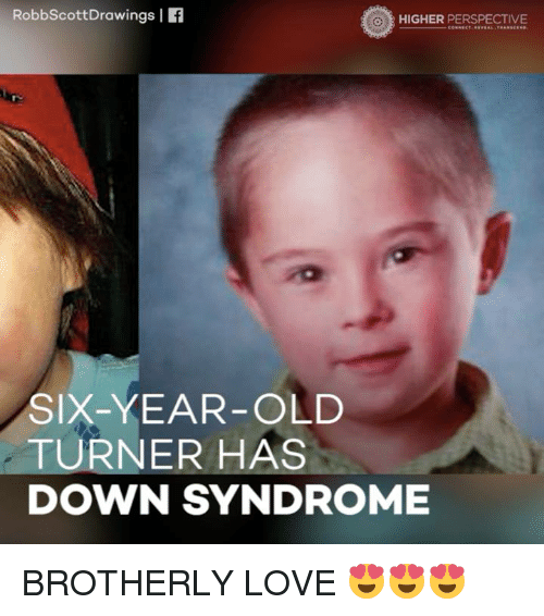 Memes, Down Syndrome, and Drawings: Robbscott Drawings I  HIGHER PERSPECTIVE  SIX-YEAR-OLD  TURNER HAS  DOWN SYNDROME BROTHERLY LOVE 😍😍😍
