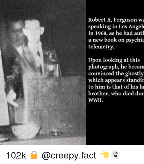 Creepy, Memes, and Book: Robert A. Ferguson wa  speaking in Los Angele  in 1968, as he had auth  a new book on psychic  telemetry.  Upon looking at this  photograph, he becam  convinced the ghostly  which appears standir  to him is that of his la  brother, who died dur 102k 🔒 @creepy.fact 👈👻
