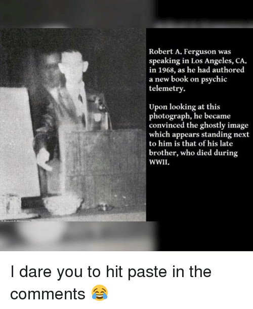 Memes, Book, and Ferguson: Robert A. Ferguson was  speaking in Los Angeles, CA.  in 1968, as he had authored  a new book on psychic  telemetry.  Upon looking at this  photograph, he became  convinced the ghostly image  which appears standing next  to him is that of his late  brother, who died during  WWII I dare you to hit paste in the comments 😂